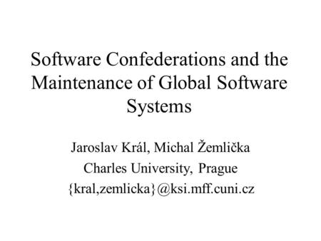 Software Confederations and the Maintenance of Global Software Systems Jaroslav Král, Michal Žemlička Charles University, Prague