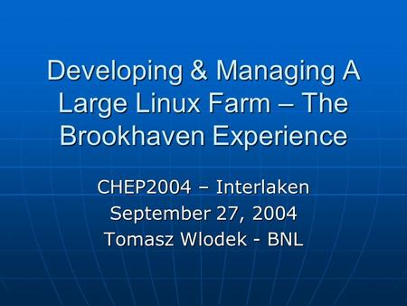 Developing & Managing A Large Linux Farm – The Brookhaven Experience CHEP2004 – Interlaken September 27, 2004 Tomasz Wlodek - BNL.