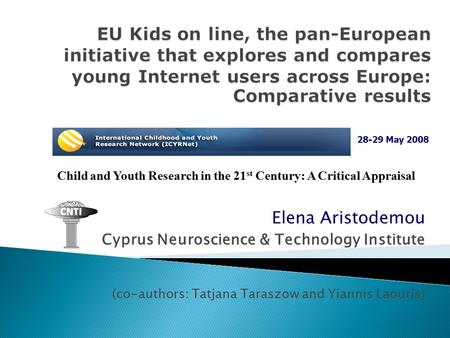 Elena Aristodemou Cyprus Neuroscience & Technology Institute (co-authors: Tatjana Taraszow and Yiannis Laouris) Child and Youth Research in the 21 st Century: