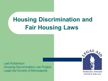 Housing Discrimination and Fair Housing Laws Lael Robertson Housing Discrimination Law Project Legal Aid Society of Minneapolis.