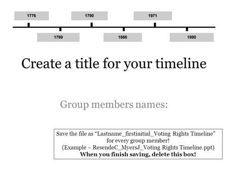 "Create a title for your timeline Group members names: Save the file as ""Lastname_firstinitial_Voting Rights Timeline"" for every group member! (Example."