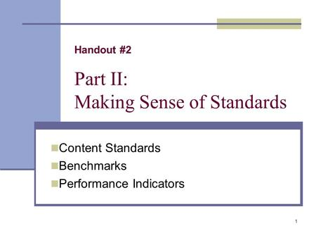 1 Handout #2 Part II: Making Sense of Standards Content Standards Benchmarks Performance Indicators.