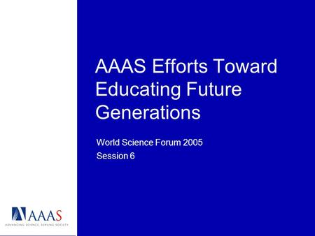 AAAS Efforts Toward Educating Future Generations World Science Forum 2005 Session 6.