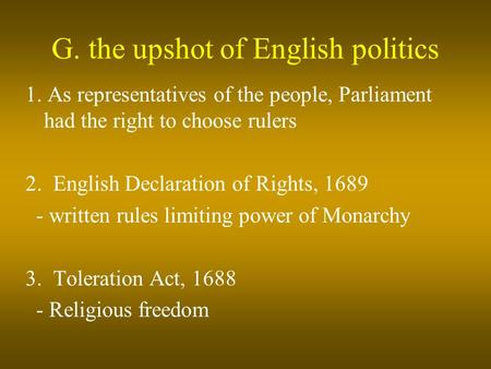 G. the upshot of English politics 1. As representatives of the people, Parliament had the right to choose rulers 2. English Declaration of Rights, 1689.
