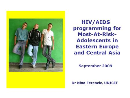 HIV/AIDS programming for Most-At-Risk- Adolescents in Eastern Europe and Central Asia September 2009 Dr Nina Ferencic, UNICEF.
