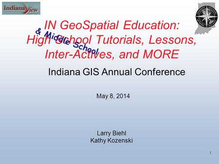 IN GeoSpatial Education: High School Tutorials, Lessons, Inter-Actives, and MORE 1 May 8, 2014 Indiana GIS Annual Conference Larry Biehl Kathy Kozenski.
