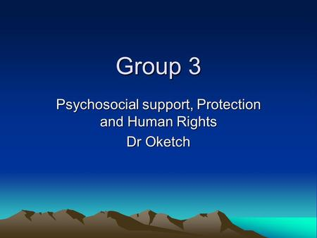 Group 3 Psychosocial support, Protection and Human Rights Dr Oketch.