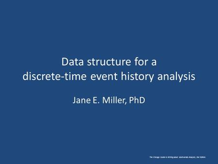 The Chicago Guide to Writing about Multivariate Analysis, 2nd Edition. Data structure for a discrete-time event history analysis Jane E. Miller, PhD.