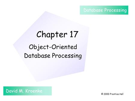 Chapter 17 Object-Oriented Database Processing David M. Kroenke Database Processing © 2000 Prentice Hall.