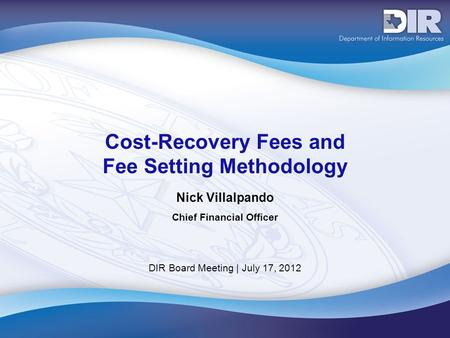 DIR Board Meeting | July 17, 2012 Cost-Recovery Fees and Fee Setting Methodology Nick Villalpando Chief Financial Officer.