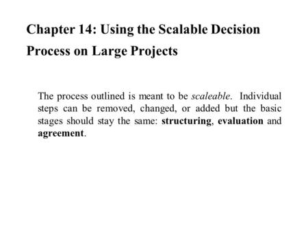 Chapter 14: Using the Scalable Decision Process on Large Projects The process outlined is meant to be scaleable. Individual steps can be removed, changed,