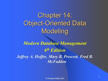 1 © Prentice Hall, 2002 Chapter 14: Object-Oriented Data Modeling Modern Database Management 6 th Edition Jeffrey A. Hoffer, Mary B. Prescott, Fred R.