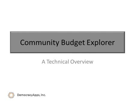DemocracyApps, Inc. Community Budget Explorer A Technical Overview.