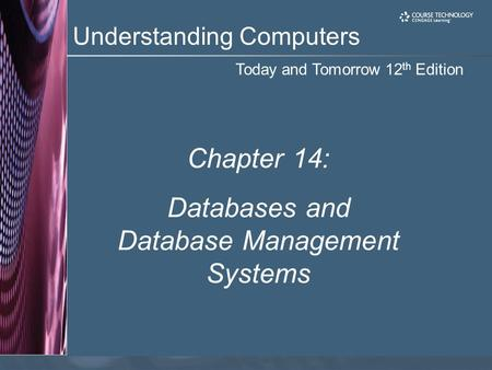 Today and Tomorrow 12 th Edition Understanding Computers Chapter 14: Databases and Database Management Systems.