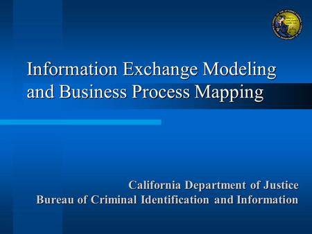 Information Exchange Modeling and Business Process Mapping California Department of Justice Bureau of Criminal Identification and Information.
