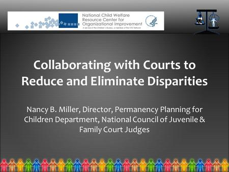 Collaborating with Courts to Reduce and Eliminate Disparities Nancy B. Miller, Director, Permanency Planning for Children Department, National Council.