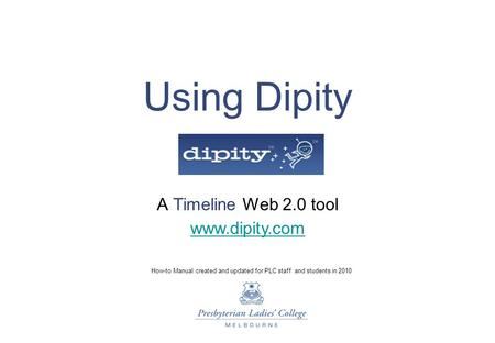 Using Dipity A Timeline Web 2.0 tool How-to Manual created and updated for PLC staff and students in 2010 www.dipity.com.
