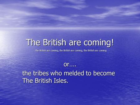 The British are coming! …the British are coming, the British are coming, the British are coming or…. the tribes who melded to become The British Isles.