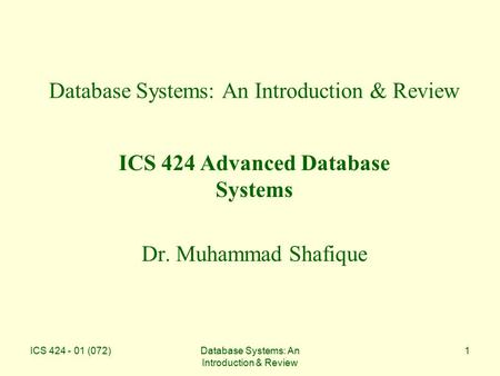 ICS 424 - 01 (072)Database Systems: An Introduction & Review 1 ICS 424 Advanced Database Systems Dr. Muhammad Shafique.