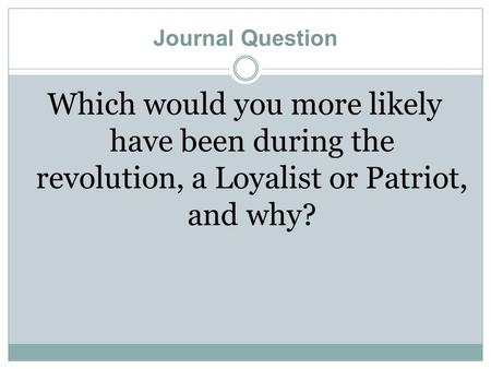 Journal Question Which would you more likely have been during the revolution, a Loyalist or Patriot, and why?