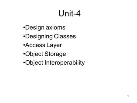 1 Unit-4 Design axioms Designing Classes Access Layer Object Storage Object Interoperability.
