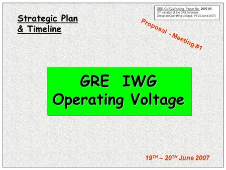 19 TH – 20 TH June 2007 GRE IWG Operating Voltage Strategic Plan & Timeline Proposal - Meeting #1 OVIG-2007-03 GRE-OVIG-Working Paper No. 2007-05 (1 st.