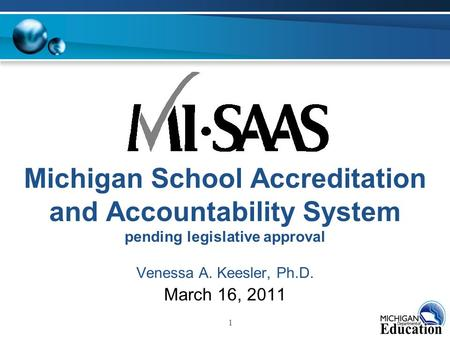1 Michigan School Accreditation and Accountability System pending legislative approval Venessa A. Keesler, Ph.D. March 16, 2011.