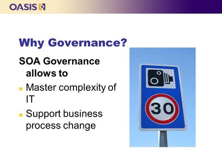 Why Governance? SOA Governance allows to n Master complexity of IT n Support business process change.