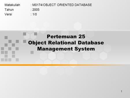 1 Pertemuan 25 Object Relational Database Management System Matakuliah: M0174/OBJECT ORIENTED DATABASE Tahun: 2005 Versi: 1/0.