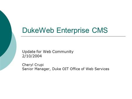 DukeWeb Enterprise CMS Update for Web Community 2/10/2004 Cheryl Crupi Senior Manager, Duke OIT Office of Web Services.