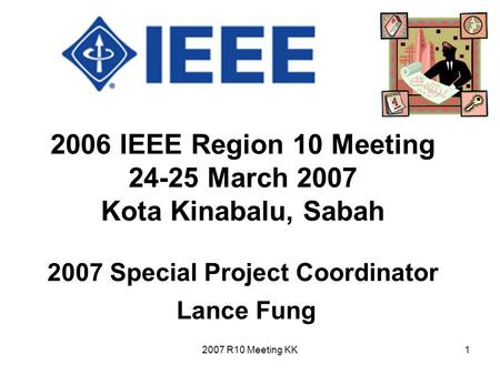 2007 R10 Meeting KK1 2006 IEEE Region 10 Meeting 24-25 March 2007 Kota Kinabalu, Sabah 2007 Special Project Coordinator Lance Fung.