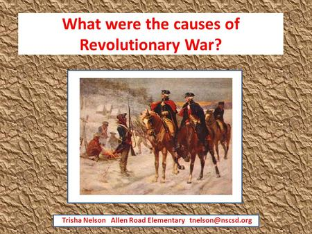 What were the causes of Revolutionary War? Trisha Nelson Allen Road Elementary
