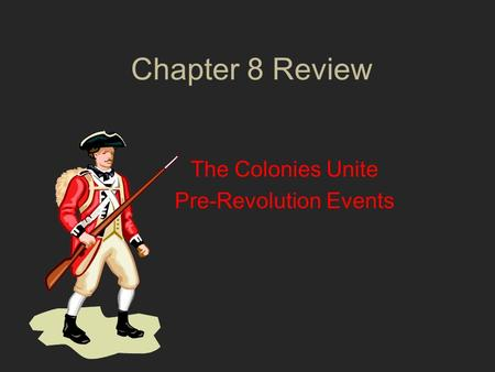 Chapter 8 Review The Colonies Unite Pre-Revolution Events.