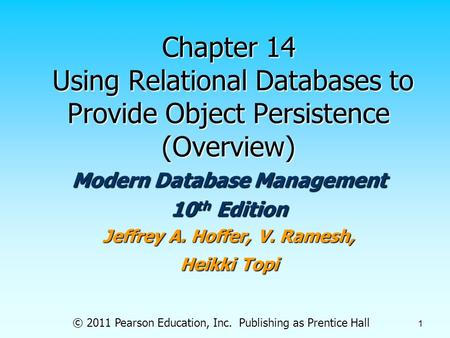 © 2011 Pearson Education, Inc. Publishing as Prentice Hall 1 Chapter 14 Using Relational Databases to Provide Object Persistence (Overview) Modern Database.