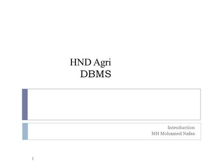 HND Agri DBMS Introduction MH Mohamed Nafas 1. Why DBMS? 2  Suppose we need to develop a Information system.  How do we  store the data? (use file.