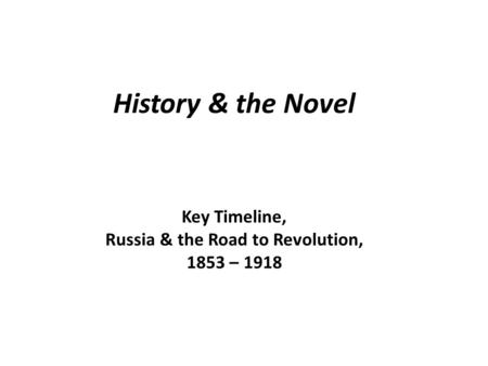 History & the Novel Key Timeline, Russia & the Road to Revolution, 1853 – 1918.