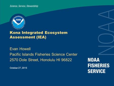 October 27, 2015 Kona Integrated Ecosystem Assessment (IEA) Evan Howell Pacific Islands Fisheries Science Center 2570 Dole Street, Honolulu HI 96822.