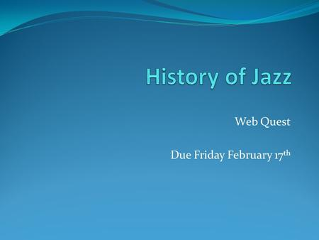 "Web Quest Due Friday February 17 th. 1. Complete the question: ""What is Jazz?"" with a one page response from each member of the group typed. 2. With a."