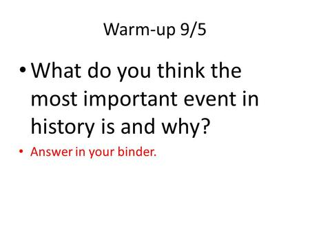 Warm-up 9/5 What do you think the most important event in history is and why? Answer in your binder.