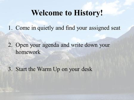 Welcome to History! 1.Come in quietly and find your assigned seat 2.Open your agenda and write down your homework 3.Start the Warm Up on your desk.