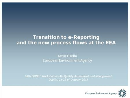 Artur Gsella European Environment Agency Transition to e-Reporting and the new process flows at the EEA 18th EIONET Workshop on Air Quality Assessment.