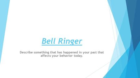 Bell Ringer Describe something that has happened in your past that affects your behavior today.