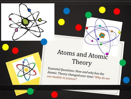Atoms and Atomic Theory Essential Questions: How and why has the Atomic Theory changed over time? Why do we use models in science?