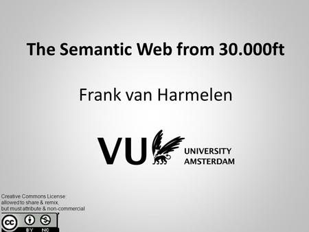 The Semantic Web from 30.000ft Frank van Harmelen Creative Commons License: allowed to share & remix, but must attribute & non-commercial.
