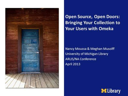 Open Source, Open Doors: Bringing Your Collection to Your Users with Omeka Nancy Moussa & Meghan Musolff University of Michigan Library ARLIS/NA Conference.