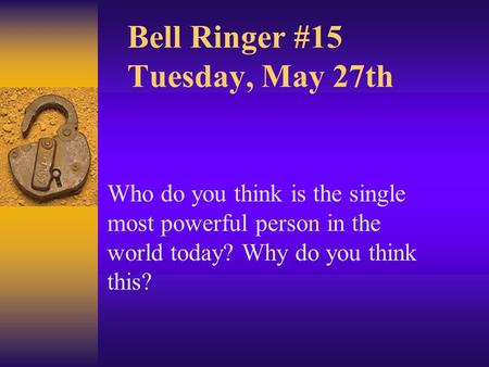 Bell Ringer #15 Tuesday, May 27th Who do you think is the single most powerful person in the world today? Why do you think this?