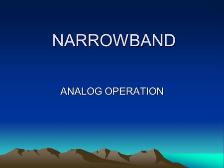 NARROWBAND ANALOG OPERATION. WHAT IS NARROWBANDING? DIVIDING OF FREQUENCIES IN ½ WIDEBAND = 25 KHz NARROWBAND = 12.5 KHz.