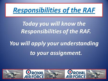 Responsibilities of the RAF Today you will know the Responsibilities of the RAF. You will apply your understanding to your assignment.
