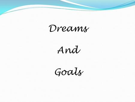Dreams And Goals What is a Dream? A strong desire A hope for our future Something that we wish would happen An image or vision of what we want Something.