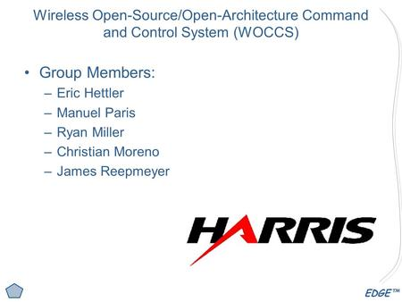 EDGE™ Wireless Open-Source/Open-Architecture Command and Control System (WOCCS) Group Members: –Eric Hettler –Manuel Paris –Ryan Miller –Christian Moreno.